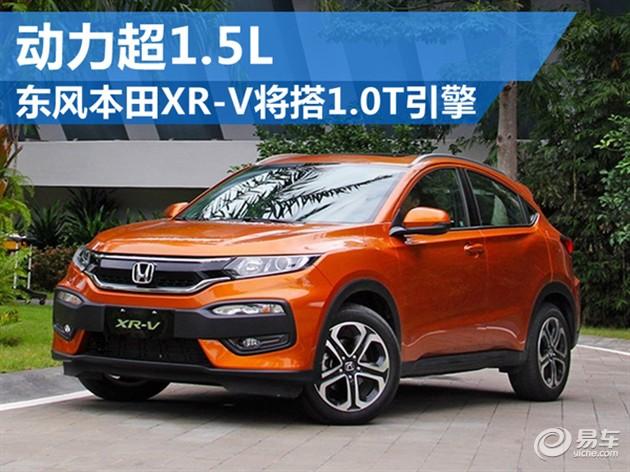 东风本田XR-V将搭1.0T引擎 动力超1.5L