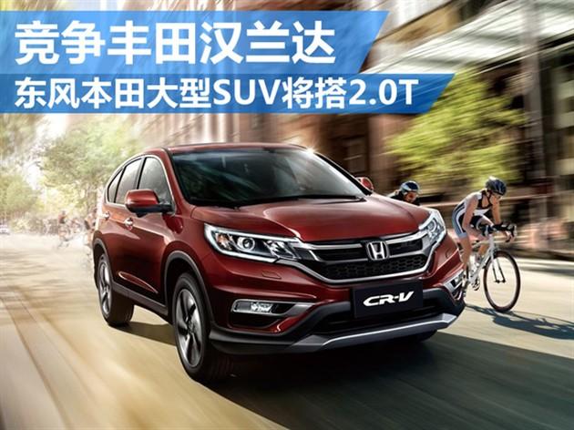 东风本田大型SUV将搭2.0T 竞争丰田汉兰达