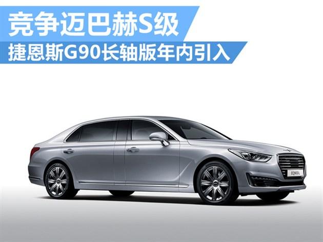 捷恩斯G90长轴版年内引入 竞争迈巴赫S级