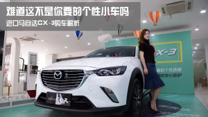 [买车课]这不是你要的个性小车吗? 进口马自达CX-3