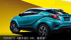 马自达CX-4和丰田C-HR,该选谁?