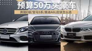预算50万买豪车!奔驰E级/宝马5系/奥迪A6L,该选谁?